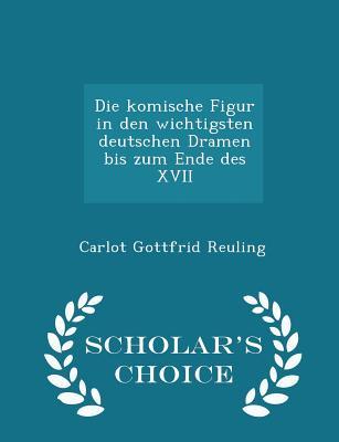 Die Komische Figur in Den Wichtigsten Deutschen Dramen Bis Zum Ende Des XVII - Scholar's Choice Edition - Reuling, Carlot Gottfrid