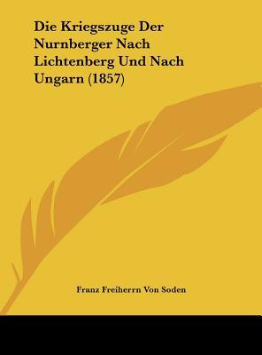 Die Kriegszuge Der Nurnberger Nach Lichtenberg Und Nach Ungarn (1857) - Soden, Franz Freiherrn Von (Editor)