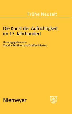Die Kunst Der Aufrichtigkeit Im 17. Jahrhundert - Benthien, Claudia, Professor (Editor), and Martus, Steffen (Editor)