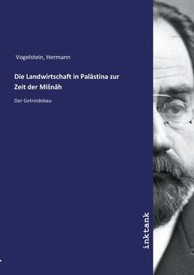 Die Landwirtschaft in Palastina Zur Zeit Der Misnah - Vogelstein, Hermann