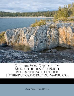 Die Lere Von Der Luft Im Menschlichen Eie: Nach Beobachtungen in Der Entbindungsanstalt Zu Marburg... - H?ter, Carl Christoph, and Huter, Carl Christoph