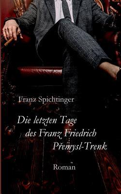 Die letzten Tage des Franz Friedrich Premysl-Trenk - Spichtinger, Franz