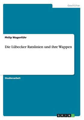 Die Lubecker Ratslinien Und Ihre Wappen - Wagenfuhr, Philip