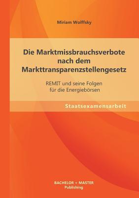 Die Marktmissbrauchsverbote Nach Dem Markttransparenzstellengesetz: Remit Und Seine Folgen Fur Die Energieborsen - Wolffsky, Miriam