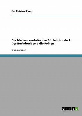Die Medienrevolution Im 16. Jahrhundert. Der Buchdruck Und Die Folgen - Glaser, Eva-Christina