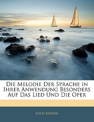 Die Melodie Der Sprache in Ihrer Anwendung Besonders Auf Das Lied Und Die Oper - Khler, Louis, and Kohler, Louis