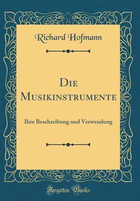 Die Musikinstrumente: Ihre Beschreibung Und Verwendung (Classic Reprint) - Hofmann, Richard