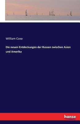 Die Neuen Entdeckungen Der Russen Zwischen Asien Und Amerika - Coxe, William
