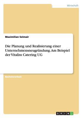 Die Planung Und Realisierung Einer Unternehmensneugrundung. Am Beispiel Der Vitaliss Catering Ug - Selmair, Maximilian