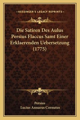 Die Satiren Des Aulus Persius Flaccus Samt Einer Erklaerenden Uebersetzung (1775) - Persius, and Cornutus, Lucius Annaeus