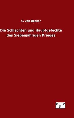 Die Schlachten Und Hauptgefechte Des Siebenjahrigen Krieges - Decker, C Von
