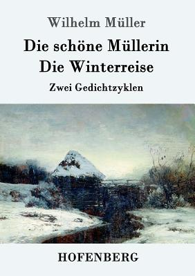 Die Schone Mullerin / Die Winterreise: Zwei Gedichtzyklen - M?ller, Wilhelm