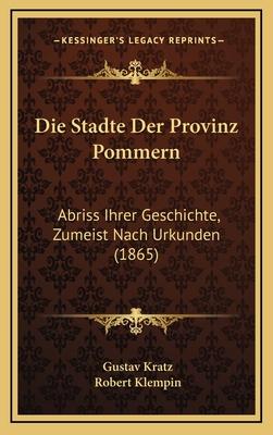 Die Stadte Der Provinz Pommern: Abriss Ihrer Geschichte, Zumeist Nach Urkunden (1865) - Kratz, Gustav (Editor), and Klempin, Robert (Introduction by)