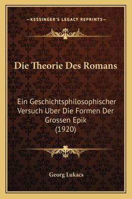 Die Theorie Des Romans: Ein Geschichtsphilosophischer Versuch Uber Die Formen Der Grossen Epik (1920) - Lukacs, Georg, Professor