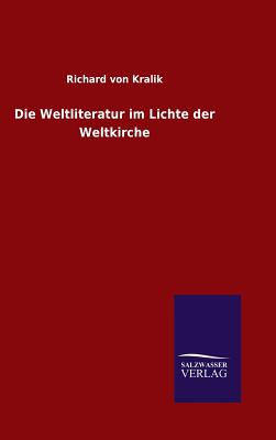 Die Weltliteratur Im Lichte Der Weltkirche - Kralik, Richard Von