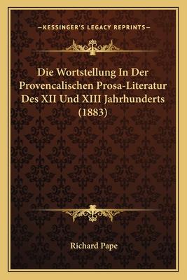 Die Wortstellung in Der Provencalischen Prosa-Literatur Des XII Und XIII Jahrhunderts (1883) - Pape, Richard