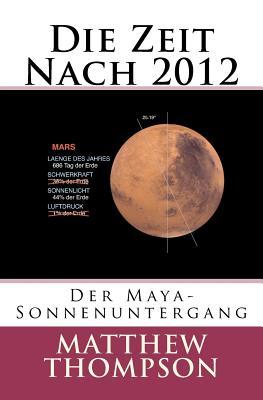 Die Zeit Nach 2012: Der Maya-Sonnenuntergang - Thompson, Matthew, and Boeck, Dawn (Editor)