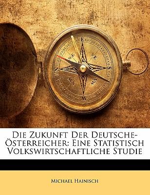 Die Zukunft Der Deutsche-Osterreicher: Eine Statistisch Volkswirtschaftliche Studie - Hainisch, Michael