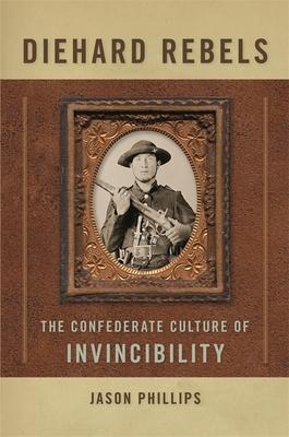 Diehard Rebels: The Confederate Culture of Invincibility - Phillips, Jason