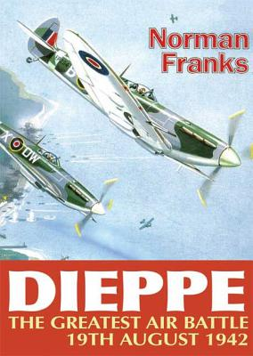 Dieppe: The Greatest Air Battle, 19th August 1942 - Franks, Norman
