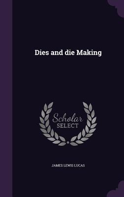 Dies and Die Making - Lucas, James Lewis