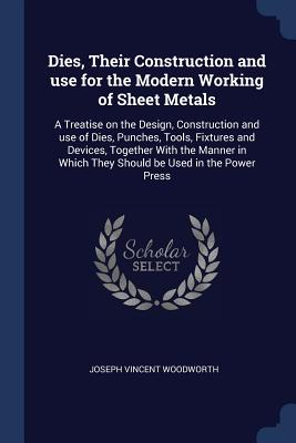 Dies, Their Construction and Use for the Modern Working of Sheet Metals: A Treatise on the Design, Construction and Use of Dies, Punches, Tools, Fixtures and Devices, Together with the Manner in Which They Should Be Used in the Power Press - Woodworth, Joseph Vincent