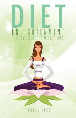Diet Enlightenment: The Real Secret to Weight Loss - Pires, Rachel L