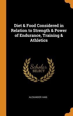 Diet & Food Considered in Relation to Strength & Power of Endurance, Training & Athletics - Haig, Alexander
