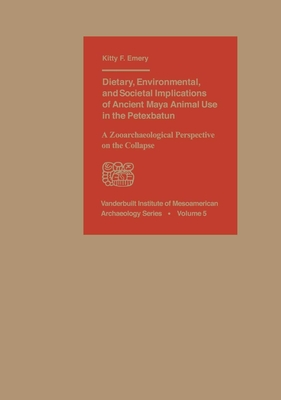 Dietary, Environmental, and Societal Implications of Ancient Maya Animal Use in the Petexbatun: A Zooarchaeological Perspective on the Collapse - Emery, Kitty F