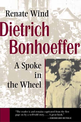 Dietrich Bonhoeffer: A Spoke in the Wheel - Wind, Renate, and Bowden, John (Translated by)