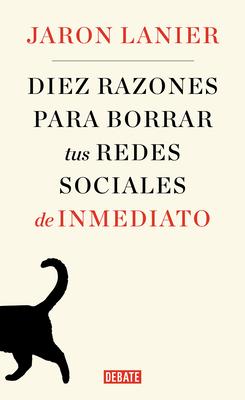Diez Razones Para Borrar Tus Redes Sociales de Inmediato / Ten Arguments for Deleting Your Social Media Accounts Right Now - Lanier, Jaron