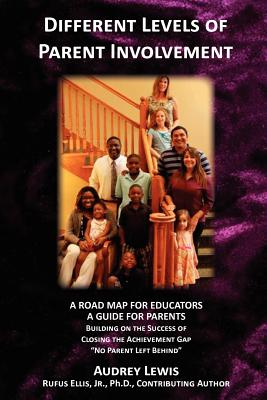 Different Levels of Parent Involvement: A Road Map for Educators, a Guide for Parents - Lewis, Audrey, and Ellis, Jr Rufus (Contributions by)