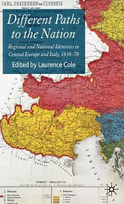 Different Paths to the Nation: Regional and National Identities in Central Europe and Italy, 1830-70 - Cole, Laurence