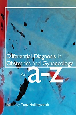 Differential Diagnosis in Obstetrics and Gynaecology: An A-Z - Hollingworth, Tony