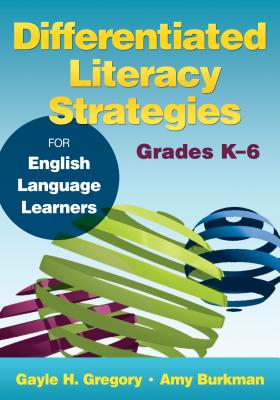 Differentiated Literacy Strategies for English Language Learners, Grades K-6 - Gregory, Gayle H., and Burkman, Amy J.