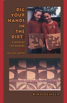 Dig Your Hands in the Dirt: A Manual for Making Art Out of Earth - Denzer, Kiko