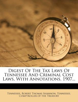 Digest of the Tax Laws of Tennessee and Criminal Cost Laws, with Annotations. 1907... - Tennessee (Creator), and Robert Thomas Shannon (Creator)