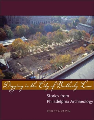 Digging in the City of Brotherly Love: Stories from Philadelphia Archaeology - Yamin, Rebecca