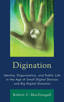 Digination: Identity, Organization, and Public Life in the Age of Small Digital Devices and Big Digital Domains - Macdougall, Robert C