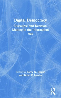 Digital Democracy: Discourse and Decision Making in the Information Age - Hague, Barry N (Editor), and Loader, Brian D (Editor)