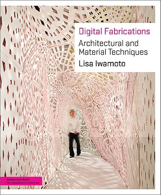 Digital Fabrications: Architectural and Material Techniques - Iwamoto, Lisa