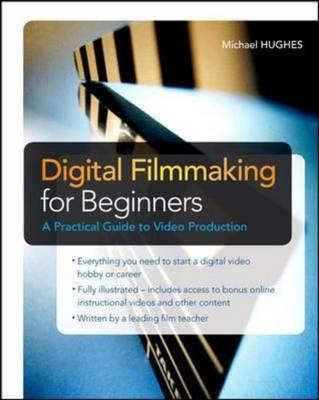 Digital Filmmaking for Beginners a Practical Guide to Video Production - Hughes, Michael K