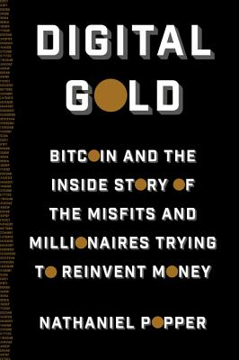 Digital Gold: Bitcoin and the Inside Story of the Misfits and Millionaires Trying to Reinvent Money - Popper, Nathaniel