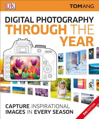 Digital Photography Through the Year, 2nd Edition - Ang, Tom