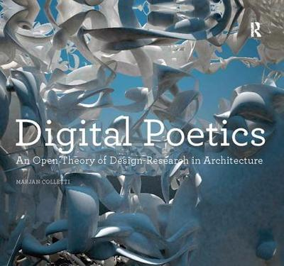 Digital Poetics: An Open Theory of Design-Research in Architecture - Colletti, Marjan