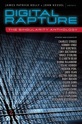 Digital Rapture: The Singularity Anthology - Kelly, James Patrick (Editor), and Kessel, John (Editor), and Stross, Charles (Contributions by)