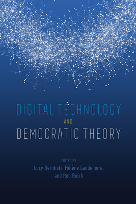 Digital Technology and Democratic Theory - Bernholz, Lucy (Editor), and Landemore, Hélène (Editor), and Reich, Rob (Editor)