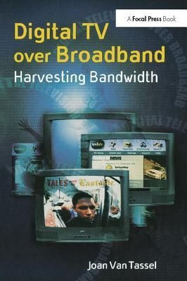 Digital TV Over Broadband: Harvesting Bandwidth - Van Tassel, Joan