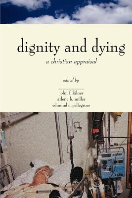 Dignity & Dying: A Christian Appraisal - Kilner, John F, Dr. (Editor), and Pellegrino, Edmund D, MD (Editor), and Miller, Arlene B (Editor)