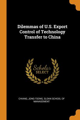 Dilemmas of U.S. Export Control of Technology Transfer to China - Chiang, Jong-Tsong, and Sloan School of Management (Creator)